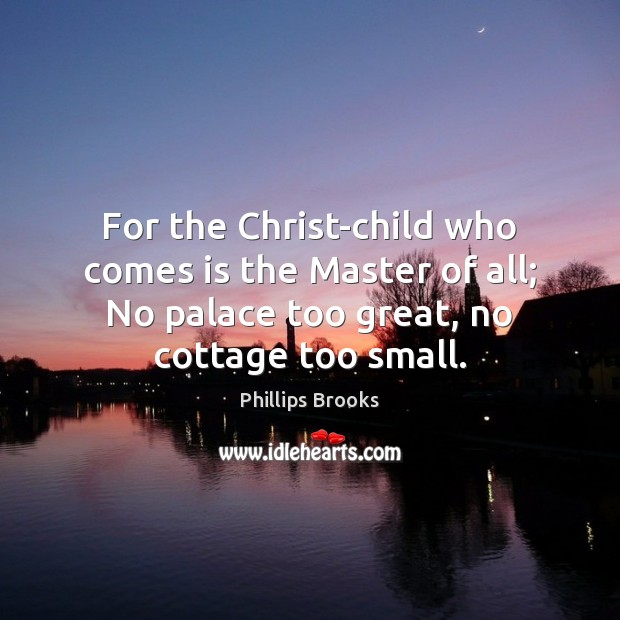 For the Christ-child who comes is the Master of all; No palace Phillips Brooks Picture Quote