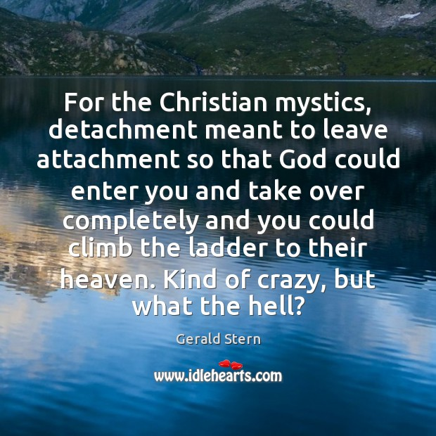 For the Christian mystics, detachment meant to leave attachment so that God Image
