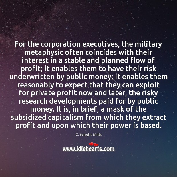For the corporation executives, the military metaphysic often coincides with their interest C. Wright Mills Picture Quote