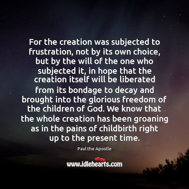 For the creation was subjected to frustration, not by its own choice, Paul the Apostle Picture Quote