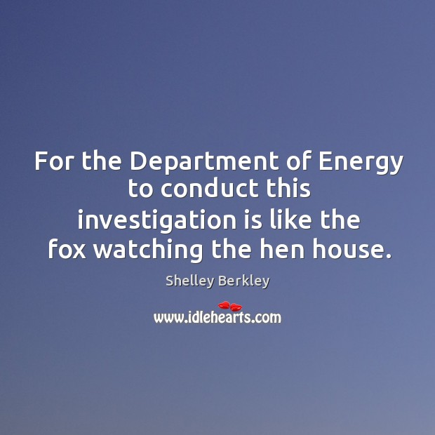 For the department of energy to conduct this investigation is like the fox watching the hen house. Image