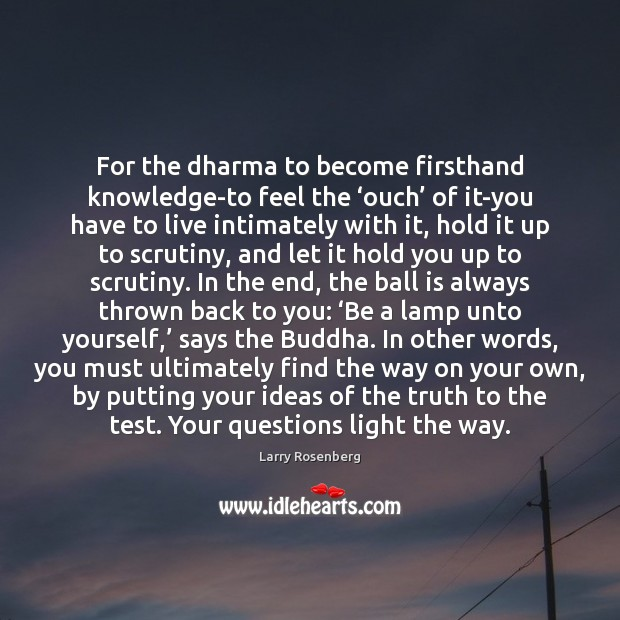 For the dharma to become firsthand knowledge-to feel the 'ouch' of it-you Image