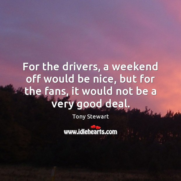 For the drivers, a weekend off would be nice, but for the Be Nice Quotes Image