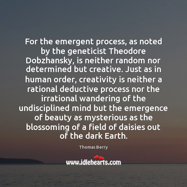 For the emergent process, as noted by the geneticist Theodore Dobzhansky, is Thomas Berry Picture Quote
