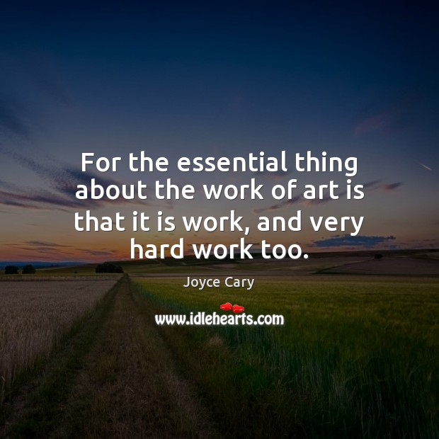 For the essential thing about the work of art is that it is work, and very hard work too. Joyce Cary Picture Quote
