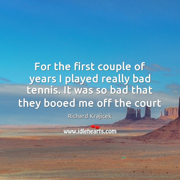 For the first couple of years I played really bad tennis. It Richard Krajicek Picture Quote