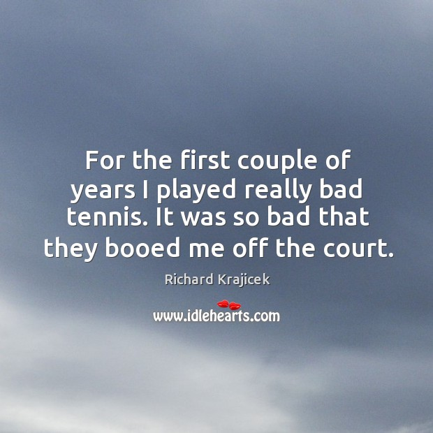 For the first couple of years I played really bad tennis. It was so bad that they booed me off the court. Image