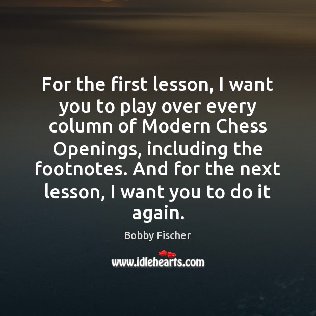 For the first lesson, I want you to play over every column Bobby Fischer Picture Quote