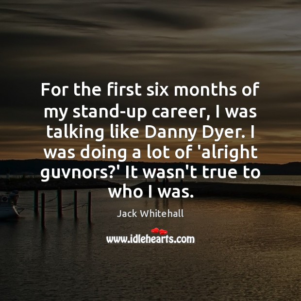 For the first six months of my stand-up career, I was talking Jack Whitehall Picture Quote