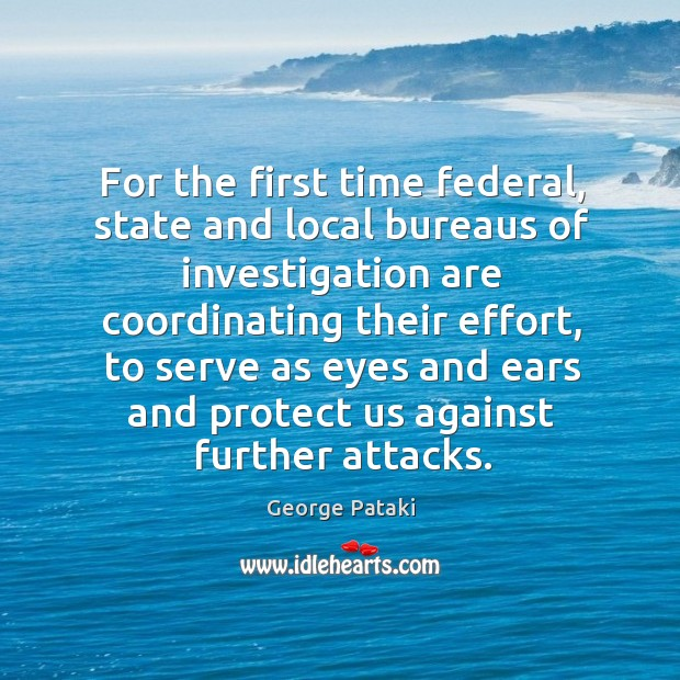 For the first time federal, state and local bureaus of investigation are coordinating their effort George Pataki Picture Quote