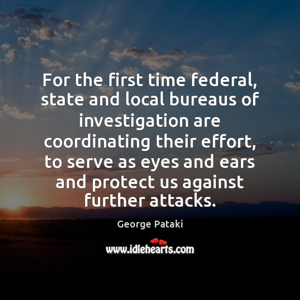 For the first time federal, state and local bureaus of investigation are George Pataki Picture Quote