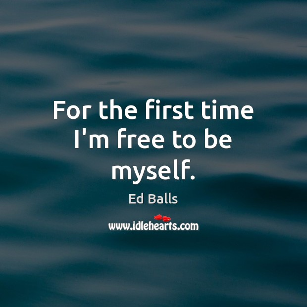 For the first time I'm free to be myself. Image