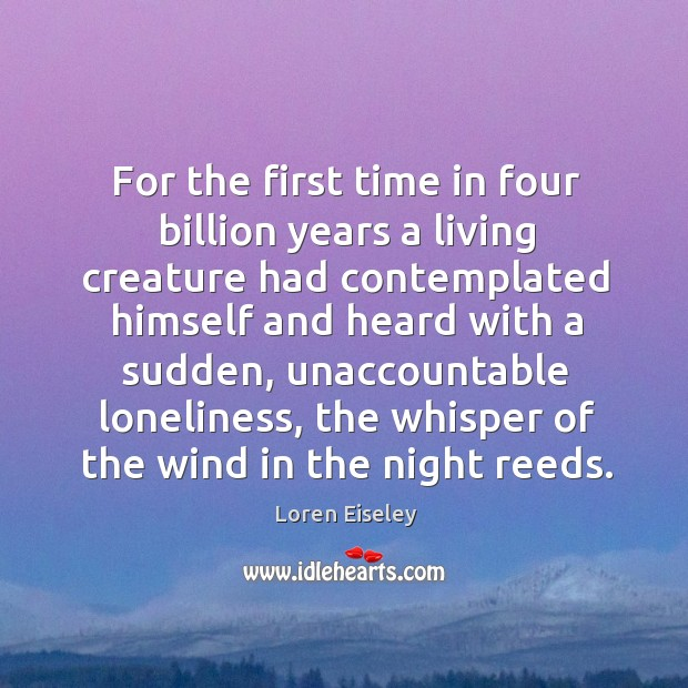 For the first time in four billion years a living creature had Loren Eiseley Picture Quote