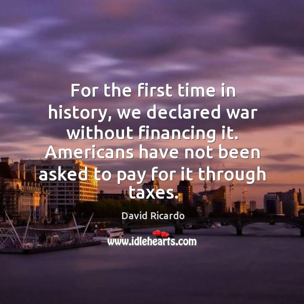 For the first time in history, we declared war without financing it. David Ricardo Picture Quote