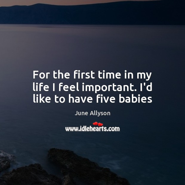 June Allyson Picture Quote image saying: For the first time in my life I feel important. I'd like to have five babies