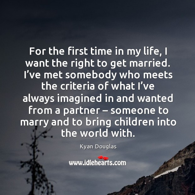 For the first time in my life, I want the right to get married. Image