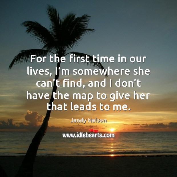 For the first time in our lives, I'm somewhere she can' Jandy Nelson Picture Quote
