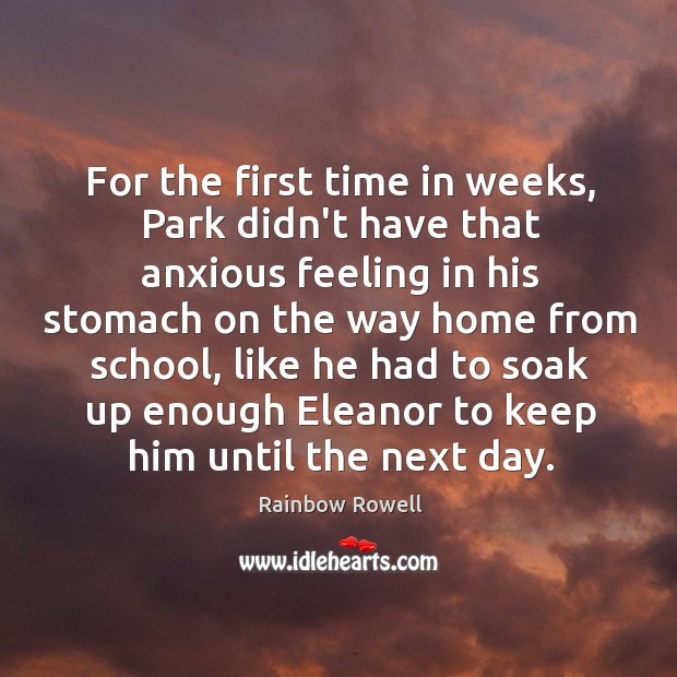 For the first time in weeks, Park didn't have that anxious feeling Rainbow Rowell Picture Quote