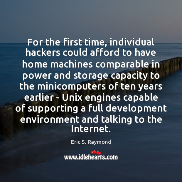 For the first time, individual hackers could afford to have home machines Eric S. Raymond Picture Quote