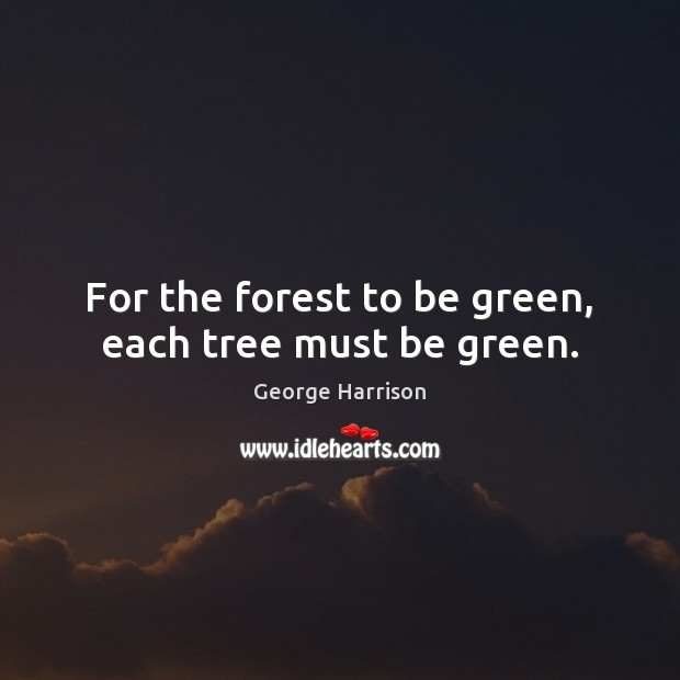 For the forest to be green, each tree must be green. George Harrison Picture Quote