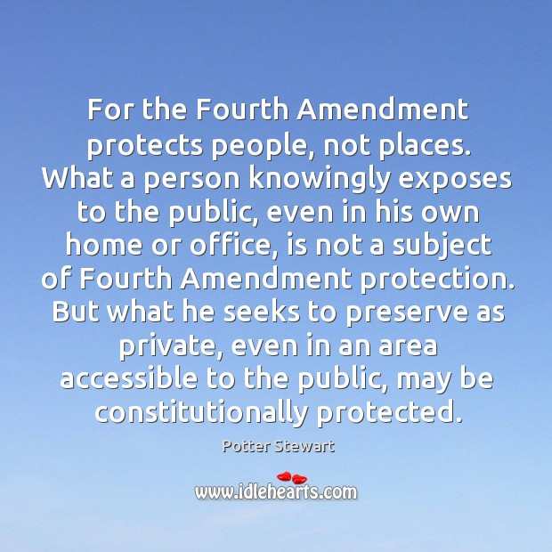 For the Fourth Amendment protects people, not places. What a person knowingly Potter Stewart Picture Quote