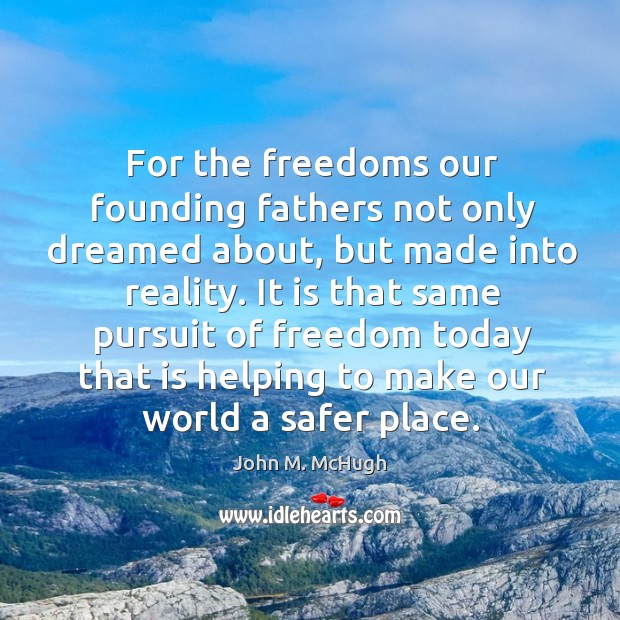 For the freedoms our founding fathers not only dreamed about, but made into reality. John M. McHugh Picture Quote
