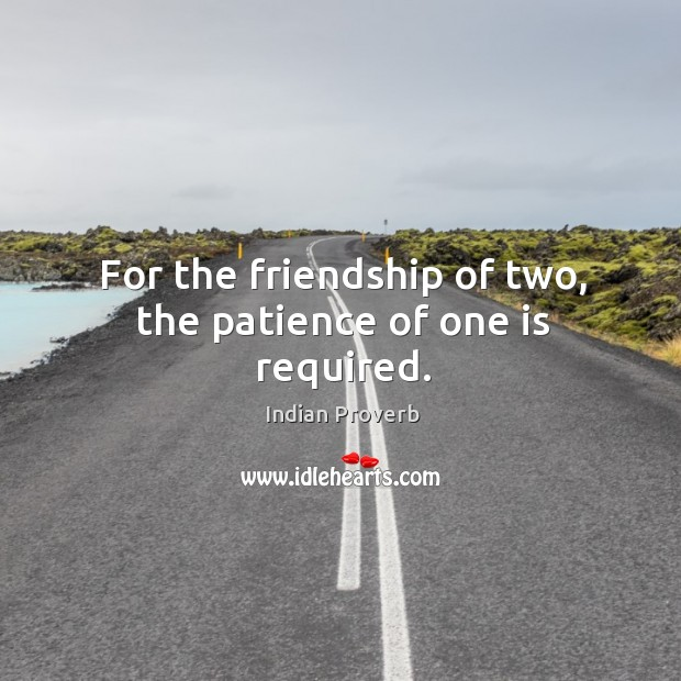Image, For the friendship of two, the patience of one is required.