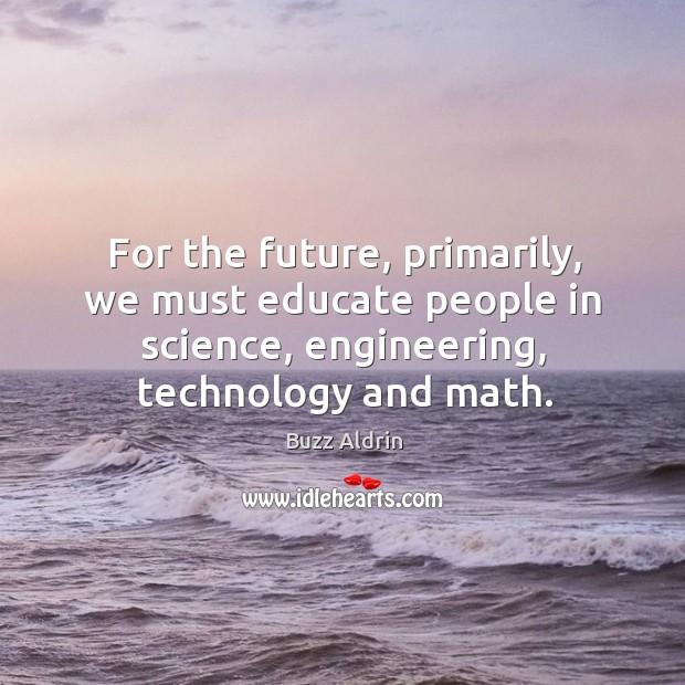 For the future, primarily, we must educate people in science, engineering, technology Image