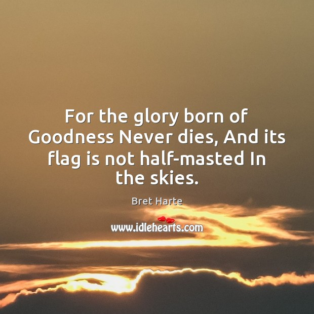 For the glory born of Goodness Never dies, And its flag is not half-masted In the skies. Image