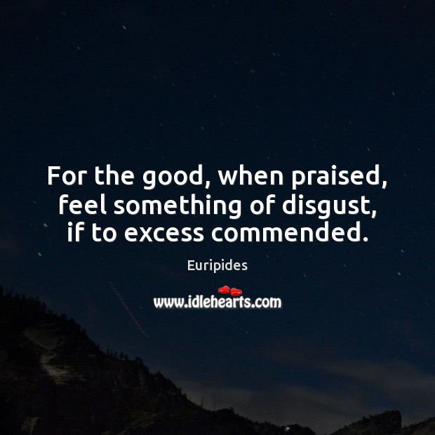 For the good, when praised, feel something of disgust, if to excess commended. Image