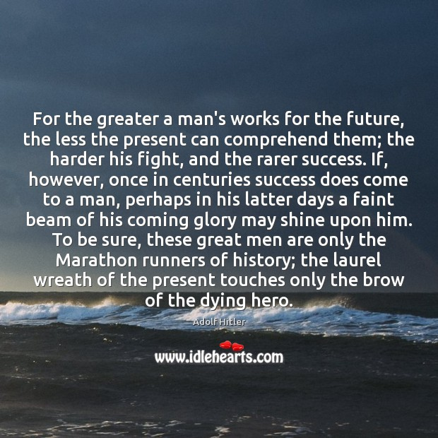 For the greater a man's works for the future, the less the Image