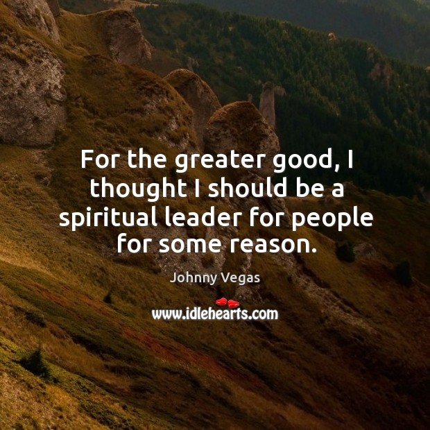 For the greater good, I thought I should be a spiritual leader for people for some reason. Image