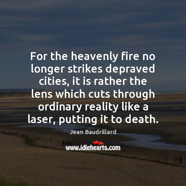 For the heavenly fire no longer strikes depraved cities, it is rather Jean Baudrillard Picture Quote