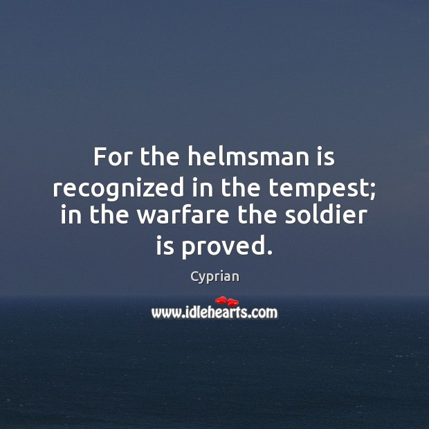 For the helmsman is recognized in the tempest; in the warfare the soldier is proved. Image