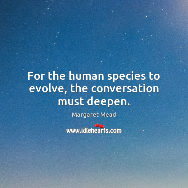 For the human species to evolve, the conversation must deepen. Margaret Mead Picture Quote