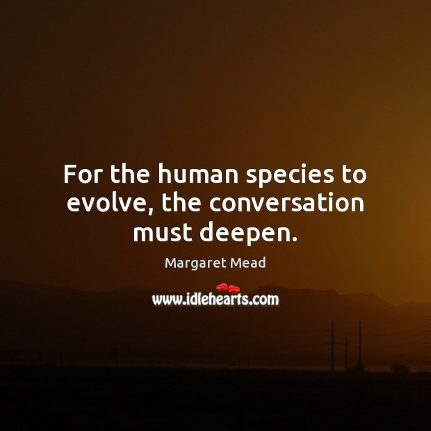For the human species to evolve, the conversation must deepen. Image