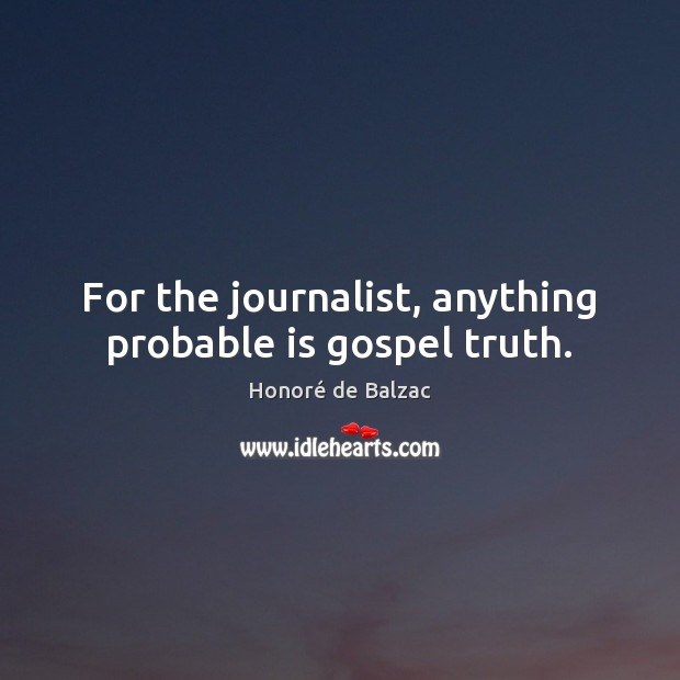 Image, For the journalist, anything probable is gospel truth.