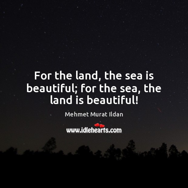 Image, For the land, the sea is beautiful; for the sea, the land is beautiful!