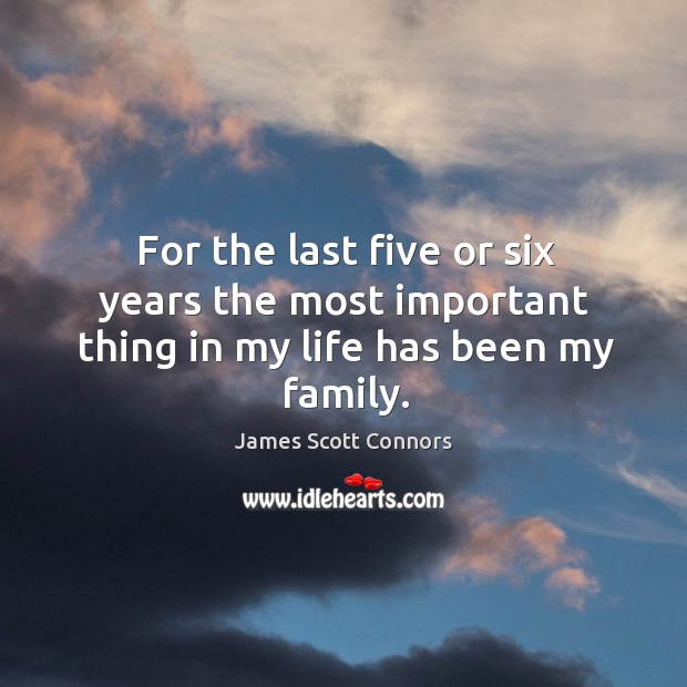 For the last five or six years the most important thing in my life has been my family. Image