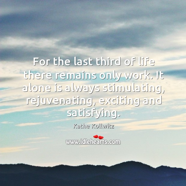 For the last third of life there remains only work. It alone is always stimulating Image