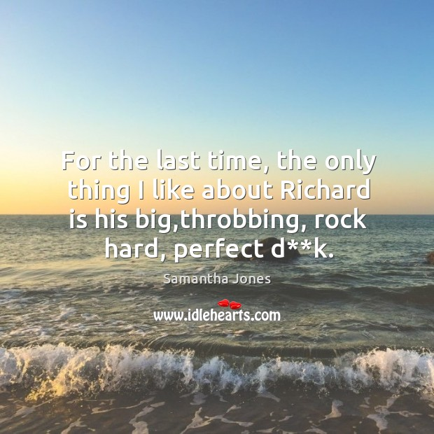 For the last time, the only thing I like about richard is his big,throbbing, rock hard, perfect d**k. Samantha Jones Picture Quote