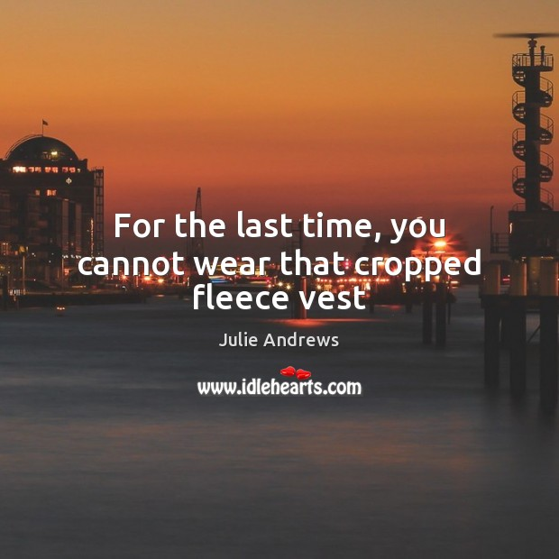For the last time, you cannot wear that cropped fleece vest Julie Andrews Picture Quote