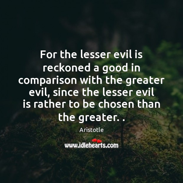 Image, For the lesser evil is reckoned a good in comparison with the