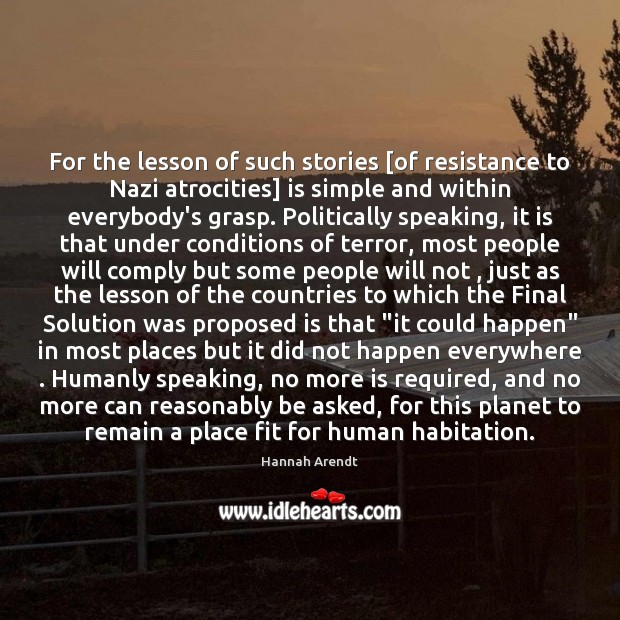 For the lesson of such stories [of resistance to Nazi atrocities] is Hannah Arendt Picture Quote