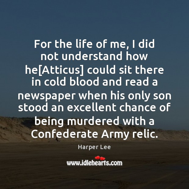 For the life of me, I did not understand how he[Atticus] Harper Lee Picture Quote