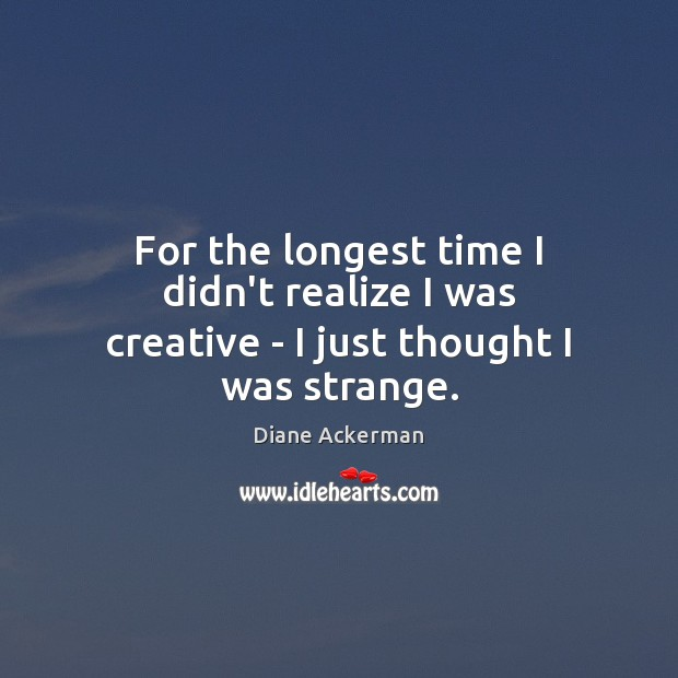 For the longest time I didn't realize I was creative – I just thought I was strange. Diane Ackerman Picture Quote