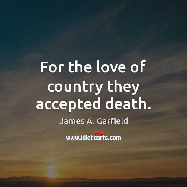James A. Garfield Picture Quote image saying: For the love of country they accepted death.