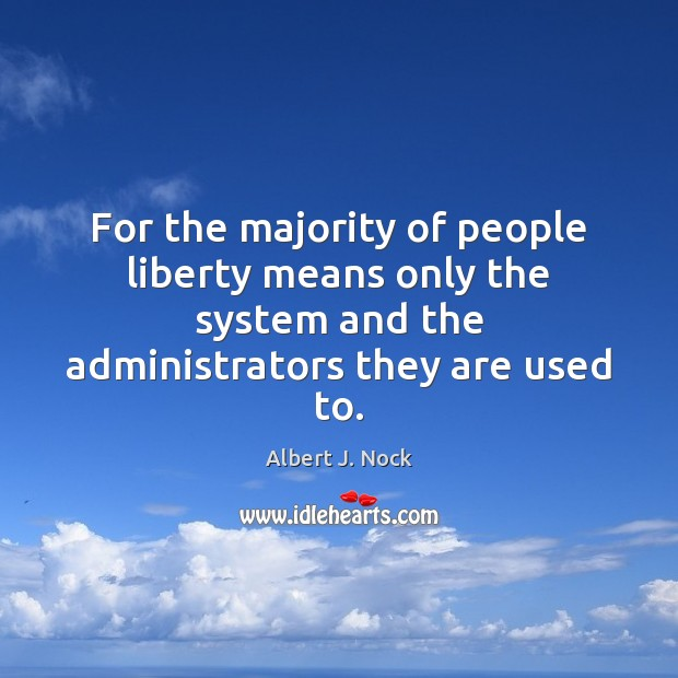 For the majority of people liberty means only the system and the Image