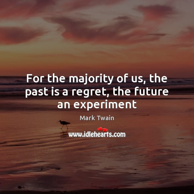 For the majority of us, the past is a regret, the future an experiment Image
