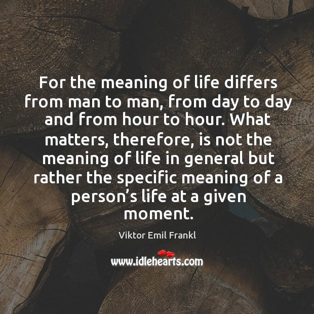 For the meaning of life differs from man to man, from day to day and from hour to hour. Image